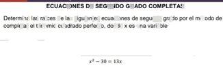 search-thumbnail-ECUACIONES DE SEGUNDO GRADO COMPLETAS  Determina las raíces de las siguientes ecuaciones de segundo grado por el método de  completar el trinomio cuadrado perfecto, donde $x$ es una variable  $x^{2}-30=13x$