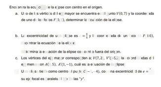 search-thumbnail-Encuentra la ecuación de la elipse $con$ centro en el origen.  a. Uno de los vértices del eje mayor se encuentra en el punto $V\left(0,7\right)y$ la coordenada  de uno de $lostocos$ $F\left(0,4\right)$ determinar la ecuación de la elipse.  b. La excentricidad de una elipse es $e=\dfrac {4} {9}y$ la coordenada de un $toco$ es $F\left(4,0\right)$  encontrar la ecuación de la elipse.  Determina la ecuación de la elipse $con$ centro fuera del origen.  $c.$ Los vértices del eje mayor corresponden a; $V\left(7,2\right)$ $V^{'}$ $\left(-5,2\right)$ las coordenadas del  eje menor son $nA\left(1,5\right)$ $A^{'}\left(1,-1\right)$ cuál $es$ la ecuación de la elipse.  $d$ Una elipse tiene como centro el punto $C\left(-3,-4\right),con$ una excentricidad de $e=\dfrac {5} {7}y$  su eje focal es paralelo al eje de $las^{°}y^{n}$