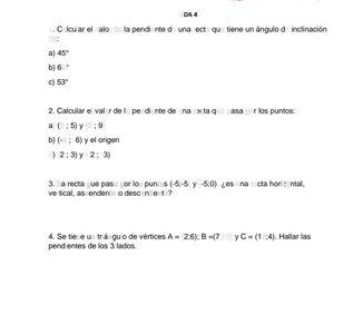 search-thumbnail-$ADA4$  1. Calcular el valor de la pendiente de una recta que tiene un ángulo de inclinación  de:  a) $45^{°}$  $b\right)670$  $c\right)$ $53^{°}$  $2$ Calcular el valor de la pendiente de una recta que pasa por los $P∪ntos:$  $a\right)$ $\left(3:5\right)y\left(7:9\right)$  $b\right)\left(-3:-6\right)y$ el origen  d) $\left(2:3\right)y\left(-2:-3\right)$  3. La recta que pasa por los puntos $\left(-5:-5\right)y\left(-5,0\right)$ $ieS$ una recta horizontal,  vertical, ascendente o descendente?  $4.$ $Se$ tiene un triángulo de vértices $A=\left(2.6\right):$ $,$ $B=\left(7:12\right)yC=\left(104\right)$ Hallar $las$  pendientes de los 3 lados.