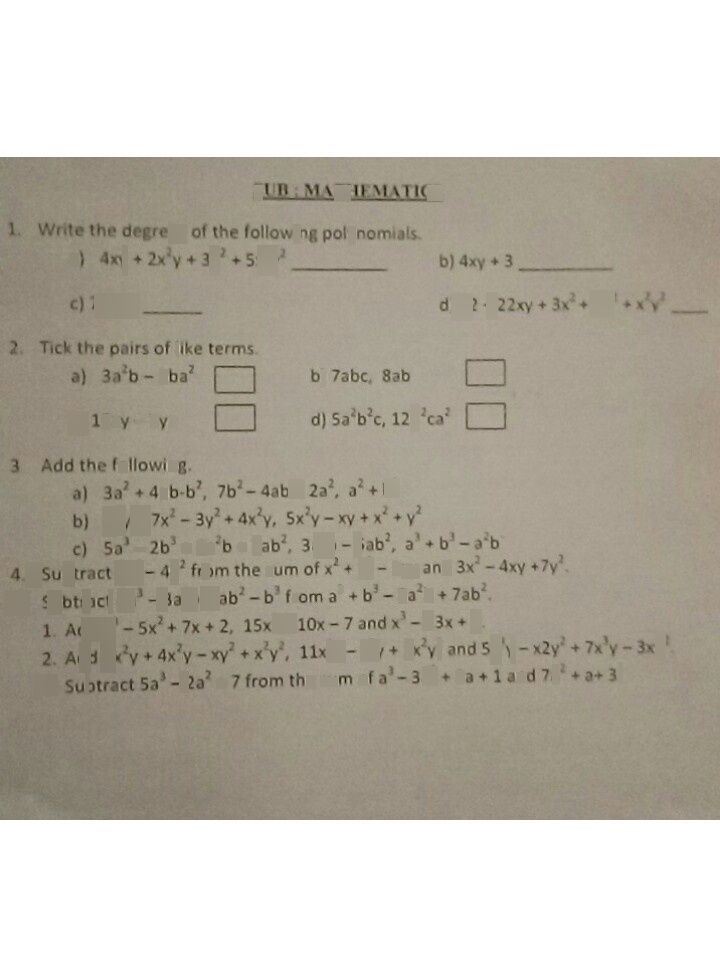 search-thumbnail-SUB: MATHIEMATICS  1. Write the degrees of the following polynomials.  a) $4xy+2x^{2}y+3y^{2}+5x^{2}y$ b) 4xy+ 3  c) 7x+2 d) $32+22xy+3x^{2}+7x^{2}+xy^{2}-$  2. Tick the pairs of like terms.  a) $33^{2}b-5ba^{2}$ b) 7abc, 8ab  Sa'b'c, 12b'ca  c) 15xy-7yz d)  3. Add the following.  a) $33^{2}+40b.b^{2}$ $7b^{2}-40b+23^{2}$ a' +b  b) $5xy-7x^{2}-3y^{2}+4x^{2}y$ $5x^{2}y-xy+x^{2}\div y$  c) $5a^{3}-2b^{3}+33^{2}b+73b^{2}$ $3a^{2}b-5ab^{2}$ a'+b'-a'b  4. Subtract 3x'-4y from the sum $o$ $x^{2}+y^{2}-2x\right)$ and $3x^{2}-4xy+7y^{2}$  5. Subtract $43^{3}-33^{2}b+3b^{2}-b^{3}1r0m3^{3}+b^{3}-3a^{2}b+73b^{2}$  1. Add $x^{3}-5x^{2}+7x+2$ $15x^{2}+10x-7andx^{3}-13x+2$  2. Add $y-x^{2}$ $3x^{2}y+4\times 2$ $+x^{2}y^{2}$ $11x^{2}y-x^{3}y$ $,$ $tcomthe50mot2$ $5\times 2$ $y^{2}and5xy-\times 2y^{2}+7x^{3}y-3x^{2}$ $-33^{2}+53+1and73^{2}+2+3$  3. Subtract $53^{3}-23^{2}+71$ sum