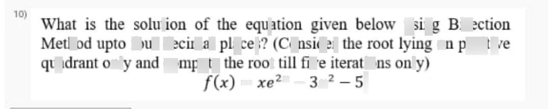 search-thumbnail-$10\right)$ What is the solution of the equation given below using Bisection  Method upto four decimal places? $\left($ (Consider the root lying on positive  quadrant only and compute the $0$ root till five iterations only) $\right)$  $f\left(x\right)=xe^{2x}-3x^{2}-5$ 5