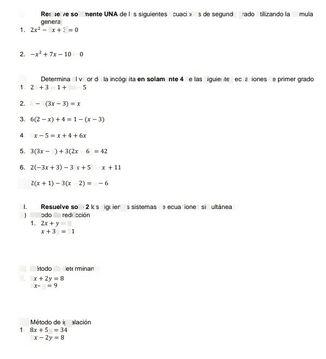 search-thumbnail-1. Resuelve solamente UNA de las siguientes ecuaciones de segundo grado utilizando la fórmula  general  $1.$ $2x^{2}-7x+3=0$  2. $-x^{2}+7x-10=0$  –  II. Determina el valor de la incógnita en solamente 4 de las siguientes ecuaciones de primer grado  1. $2x+3=1+2x-5$  –  2. $B-2\left(3x-3\right)=x$  3. $6\left(2-x\right)+4=1-\left(x-3\right)$  – –  4. $7x-5=x+4+6x$  –  5. $3\left(3x-5\right)+3\left(2x-6\right)=42$  – –  6. $2\left(-3x+3\right)-3\left(x+5\right)=x+11$  –  $7$ $2\left(x+1\right)-3\left(x-2\right)=x-6$  –  II. Resuelve $so10$ 2 los siguientes sistemas de ecuaciones simultáneas  $A\right)$ Método de reducción  1. $2x+y=7$  $x+3y=11$  B) Método de determinante  1.  $3x+2y=8$ $5x-y=9$  $C\right)$ $1$ Método de igualación  $8x+5y=34$ $4x-2y=8$  –