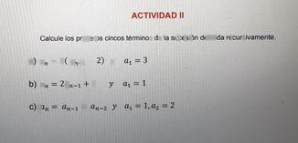 search-thumbnail-ACTIVIDAD $1$  Calcule los primeros cincos términos de la sucesión definida recursivamente.  a) $\right)$ $a_{n}=2\left(a_{n-1}-2\right)$ $y$ $a_{1}=3$  $\tarc{O} $ $a_{n}=2a_{n-1}+1$ $y$ $a_{1}=1$  c) $a_{n}=a_{n-1}+a_{n-2}$ $y$ $a_{1}=1_{,a_{2}}=2$